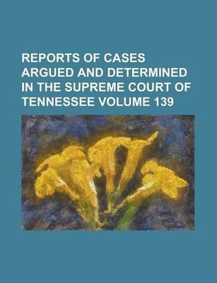 Reports of Cases Argued and Determined in the Supreme Court of Tennessee Volume 139
