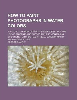 How to Paint Photographs in Water Colors; A Practical Handbook Designed Especially for the Use of Students and Photographers, Containing Directions for Brush-Work in All Descriptions of Photo-Portraiture