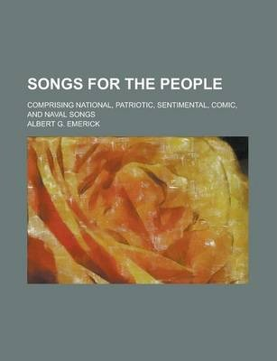 Songs for the People; Comprising National, Patriotic, Sentimental, Comic, and Naval Songs