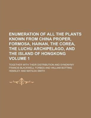 Enumeration of All the Plants Known from China Proper, Formosa, Hainan, the Corea, the Luchu Archipelago, and the Island of Hongkong; Together with Their Distribution and Synonymy Volume 1