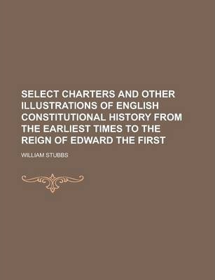 Select Charters and Other Illustrations of English Constitutional History from the Earliest Times to the Reign of Edward the First