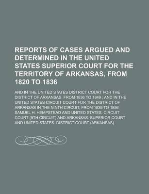 Reports of Cases Argued and Determined in the United States Superior Court for the Territory of Arkansas, from 1820 to 1836; And in the United States District Court for the District of Arkansas, from 1836 to 1849; And in the United