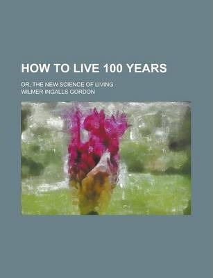 How to Live 100 Years; Or, the New Science of Living