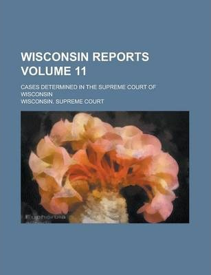 Wisconsin Reports; Cases Determined in the Supreme Court of Wisconsin Volume 11