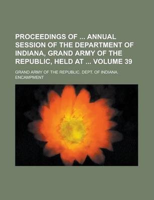 Proceedings of Annual Session of the Department of Indiana, Grand Army of the Republic, Held at Volume 39