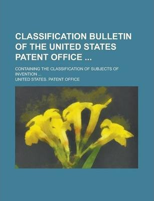 Classification Bulletin of the United States Patent Office; Containing the Classification of Subjects of Invention ... Volume 18-19; Nos. 21-39