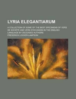 Lyria Elegantiarum; A Collection of Some of the Best Specimens of Vers de Societe and Vers D'Occasion in the English Language by Deceased Authors