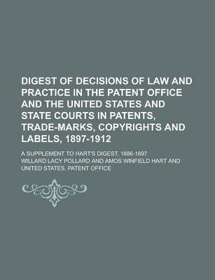 Digest of Decisions of Law and Practice in the Patent Office and the United States and State Courts in Patents, Trade-Marks, Copyrights and Labels, 1897-1912; A Supplement to Hart's Digest, 1886-1897