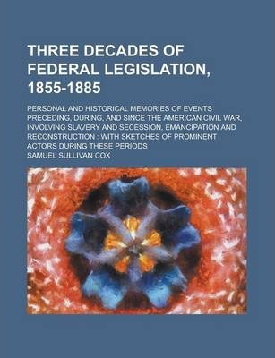 Three Decades of Federal Legislation, 1855-1885; Personal and Historical Memories of Events Preceding, During, and Since the American Civil War, Involving Slavery and Secession, Emancipation and Reconstruction