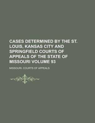 Cases Determined by the St. Louis, Kansas City and Springfield Courts of Appeals of the State of Missouri Volume 93