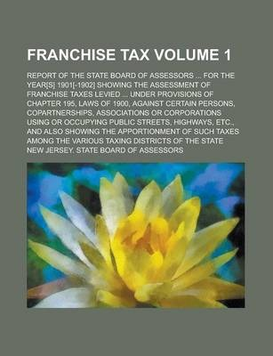 Franchise Tax; Report of the State Board of Assessors ... for the Year[s] 1901[-1902] Showing the Assessment of Franchise Taxes Levied ... Under Provisions of Chapter 195, Laws of 1900, Against Certain Persons, Copartnerships, Volume 1