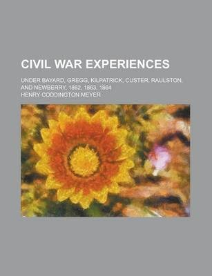 Civil War Experiences Under Bayard, Gregg, Kilpatrick, Custer, Raulston, and Newberry, 1862, 1863, 1864