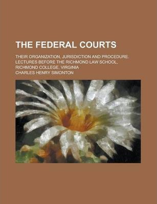 The Federal Courts; Their Organization, Jurisdiction and Procedure. Lectures Before the Richmond Law School, Richmond College, Virginia