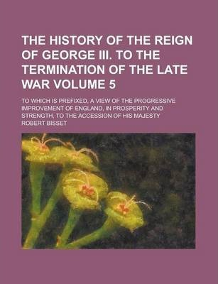 The History of the Reign of George III. to the Termination of the Late War; To Which Is Prefixed, a View of the Progressive Improvement of England, in Prosperity and Strength, to the Accession of His Majesty Volume 5