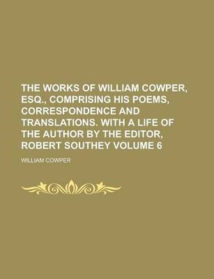 The Works of William Cowper, Esq., Comprising His Poems, Correspondence and Translations. with a Life of the Author by the Editor, Robert Southey Volume 6