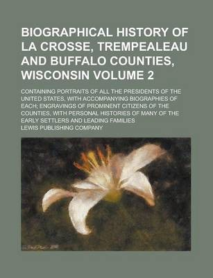 Biographical History of La Crosse, Trempealeau and Buffalo Counties, Wisconsin; Containing Portraits of All the Presidents of the United States, with Accompanying Biographies of Each; Engravings of Prominent Citizens of the Volume 2