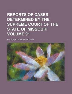 Reports of Cases Determined by the Supreme Court of the State of Missouri Volume 91