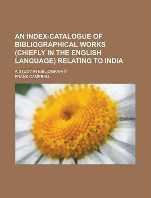 An Index-Catalogue of Bibliographical Works (Chiefly in the English Language) Relating to India; A Study in Bibliography