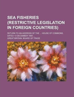 Sea Fisheries (Restrictive Legislation in Foreign Countries); Return to an Address of the ... House of Commons, Dated 13 December 1900 ...