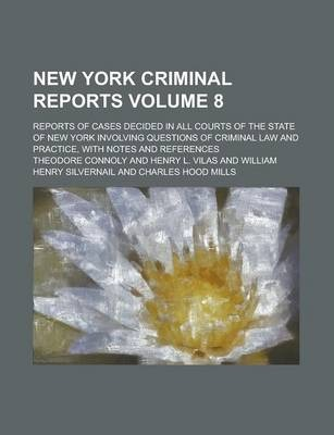 New York Criminal Reports; Reports of Cases Decided in All Courts of the State of New York Involving Questions of Criminal Law and Practice, with Notes and References Volume 8