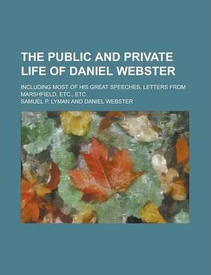 The Public and Private Life of Daniel Webster; Including Most of His Great Speeches, Letters from Marshfield, Etc., Etc