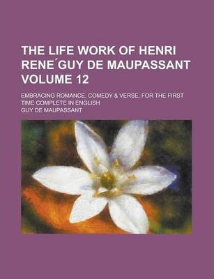 The Life Work of Henri Rene Guy de Maupassant; Embracing Romance, Comedy & Verse, for the First Time Complete in English Volume 12