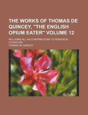 """The Works of Thomas de Quincey, """"The English Opium Eater""""; Including All His Contributions to Periodical Literature Volume 12"""