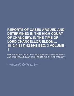Reports of Cases Argued and Determined in the High Court of Chancery, in the Time of Lord Chancellor Eldon 1812-[1814] 52-[54] Geo. 3 Volume 1