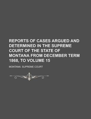 Reports of Cases Argued and Determined in the Supreme Court of the State of Montana from December Term 1868, to Volume 15
