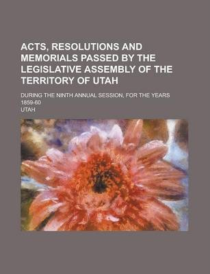 Acts, Resolutions and Memorials Passed by the Legislative Assembly of the Territory of Utah; During the Ninth Annual Session, for the Years 1859-60