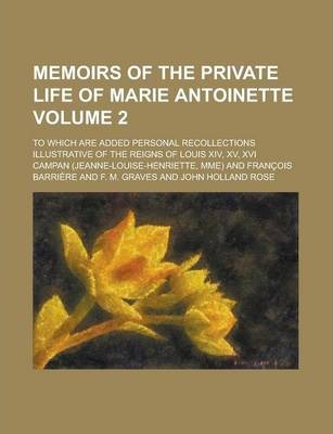 Memoirs of the Private Life of Marie Antoinette; To Which Are Added Personal Recollections Illustrative of the Reigns of Louis XIV, XV, XVI Volume 2
