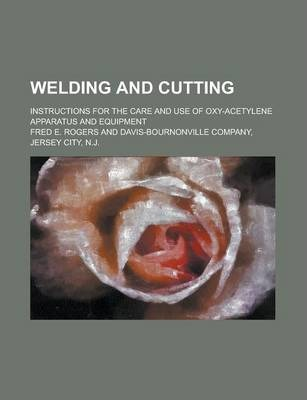Welding and Cutting; Instructions for the Care and Use of Oxy-Acetylene Apparatus and Equipment