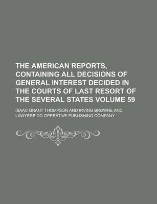 The American Reports, Containing All Decisions of General Interest Decided in the Courts of Last Resort of the Several States Volume 59