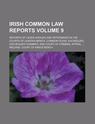 Irish Common Law Reports; Reports of Cases Argued and Determined in the Courts of Queen's Bench, Common Pleas, Exchequer, Exchequer Chamber, and Court of Criminal Appeal ... Volume 9