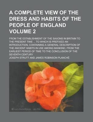 A Complete View of the Dress and Habits of the People of England; From the Establishment of the Saxons in Britain to the Present Time ... to Which Is Prefixed an Introduction, Containing a General Description of the Ancient Volume 2