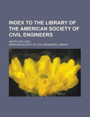 Index to the Library of the American Society of Civil Engineers; (Instituted 1852.)