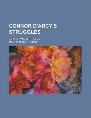 Connor D'Arcy's Struggles; By Mrs. W.M. Bertholds