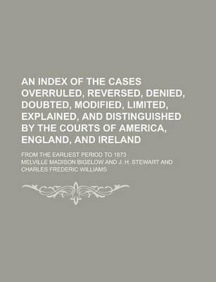 An Index of the Cases Overruled, Reversed, Denied, Doubted, Modified, Limited, Explained, and Distinguished by the Courts of America, England, and Ireland; From the Earliest Period to 1873