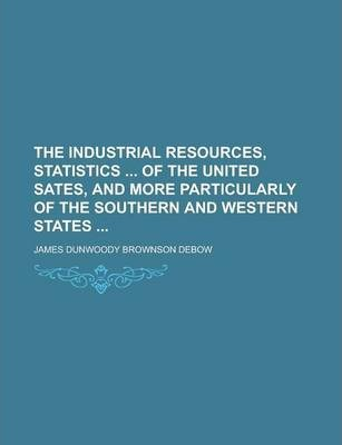 The Industrial Resources, Statistics of the United Sates, and More Particularly of the Southern and Western States