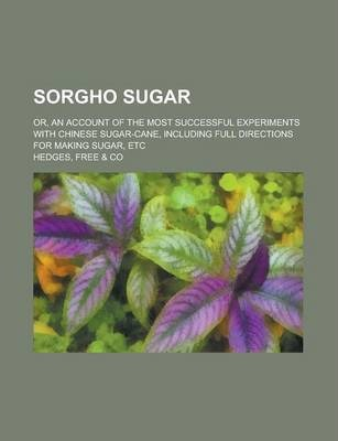 Sorgho Sugar; Or, an Account of the Most Successful Experiments with Chinese Sugar-Cane, Including Full Directions for Making Sugar, Etc