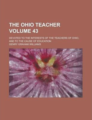 The Ohio Teacher; Devoted to the Interests of the Teachers of Ohio, and to the Cause of Education Volume 43