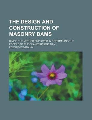 The Design and Construction of Masonry Dams; Giving the Method Employed in Determining the Profile of the Quaker Bridge Dam