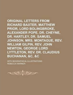 Original Letters from Richard Baxter, Matthew Prior, Lord Bolingbroke, Alexander Pope, Dr. Cheyne, Dr. Hartley, Dr. Samuel Johnson, Mrs. Montague, REV. William Gilpin, REV. John Newton, George Lord Lyttleton, REV. Dr. Claudius Buchanan,