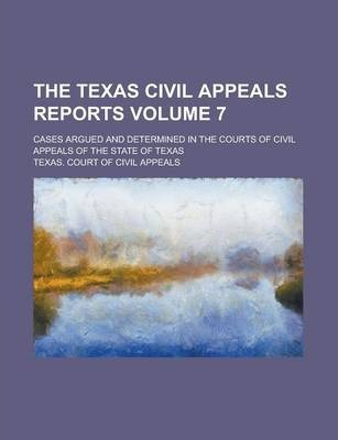 The Texas Civil Appeals Reports; Cases Argued and Determined in the Courts of Civil Appeals of the State of Texas Volume 7