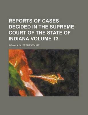 Reports of Cases Decided in the Supreme Court of the State of Indiana Volume 13