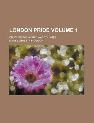 London Pride; Or, When the World Was Younger Volume 1