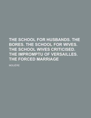 The School for Husbands. the Bores. the School for Wives. the School Wives Criticised. the Impromptu of Versailles. the Forced Marriage