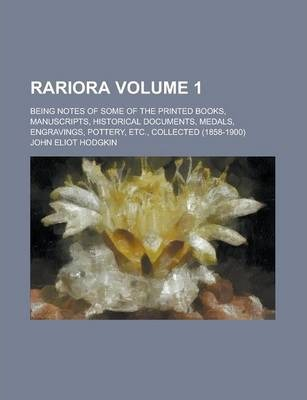 Rariora; Being Notes of Some of the Printed Books, Manuscripts, Historical Documents, Medals, Engravings, Pottery, Etc., Collected (1858-1900) Volume 1
