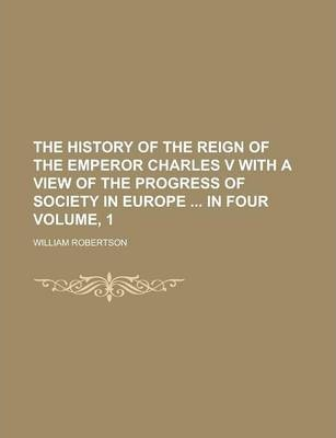 The History of the Reign of the Emperor Charles V with a View of the Progress of Society in Europe in Four Volume, 1