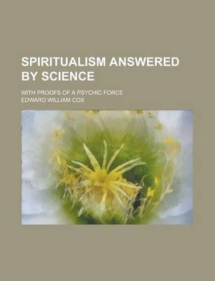 Spiritualism Answered by Science; With Proofs of a Psychic Force